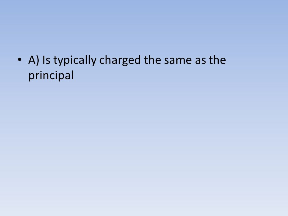 A) Is typically charged the same as the principal