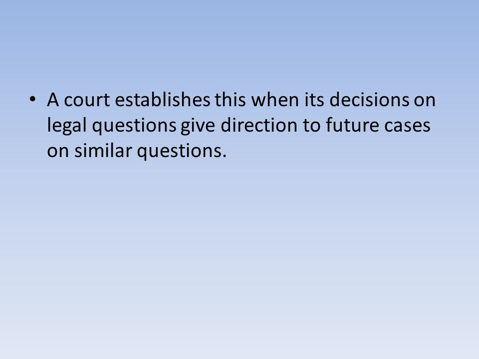 A court establishes this when its decisions on legal questions give direction to future cases on similar questions.