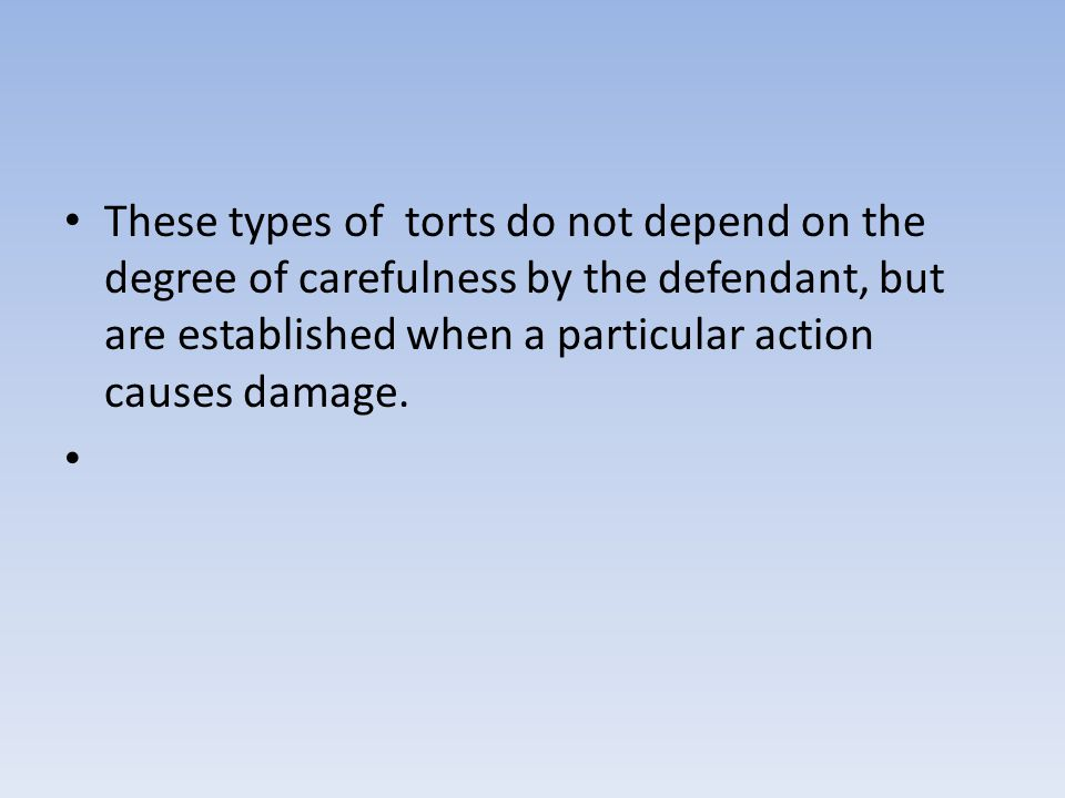 These types of torts do not depend on the degree of carefulness by the defendant, but are established when a particular action causes damage.