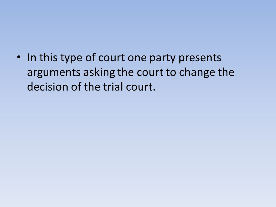 In this type of court one party presents arguments asking the court to change the decision of the trial court.