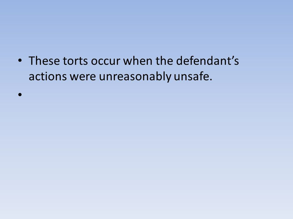 These torts occur when the defendant's actions were unreasonably unsafe.