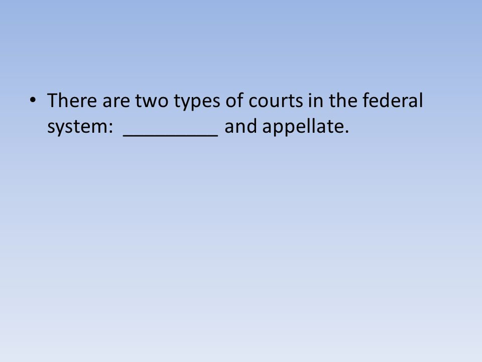 There are two types of courts in the federal system: _________ and appellate.