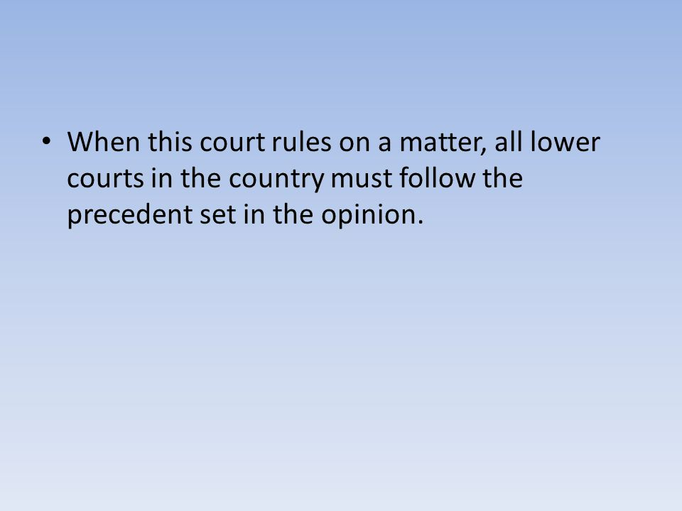 When this court rules on a matter, all lower courts in the country must follow the precedent set in the opinion.