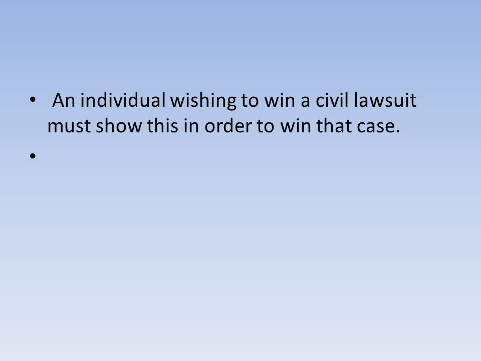 An individual wishing to win a civil lawsuit must show this in order to win that case.