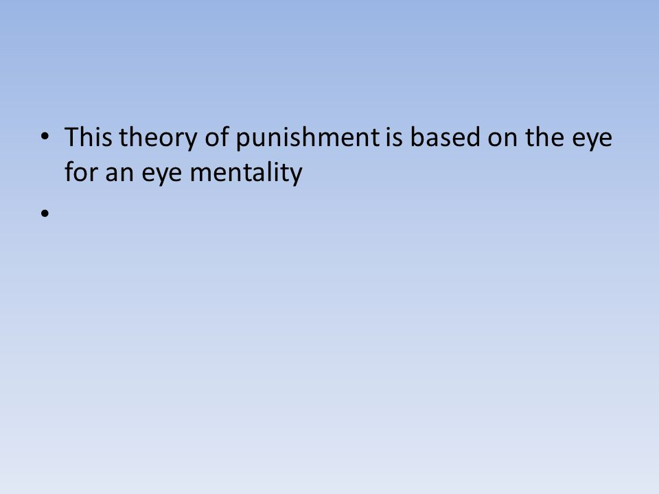 This theory of punishment is based on the eye for an eye mentality