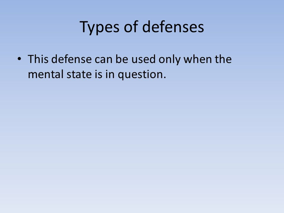 Types of defenses This defense can be used only when the mental state is in question.