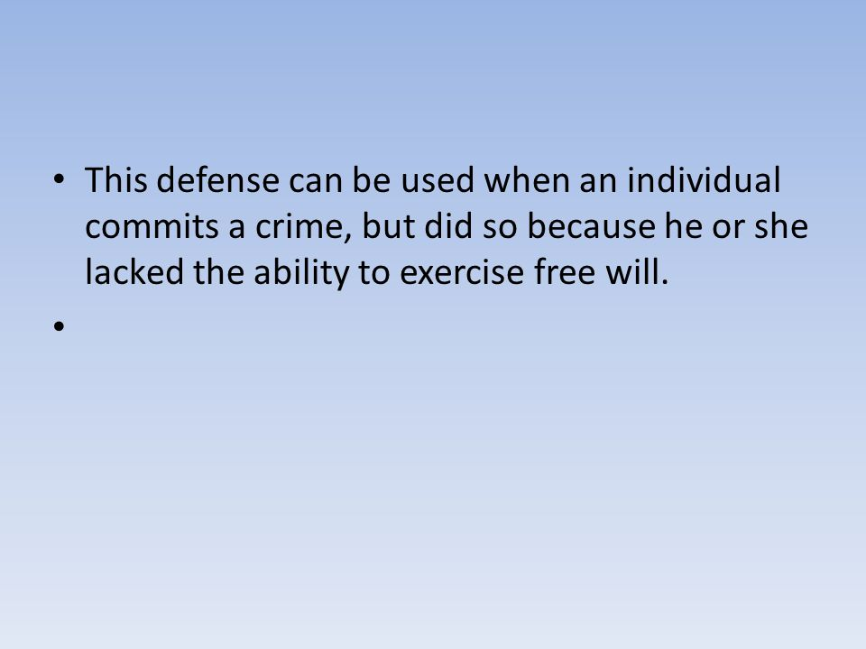 This defense can be used when an individual commits a crime, but did so because he or she lacked the ability to exercise free will.