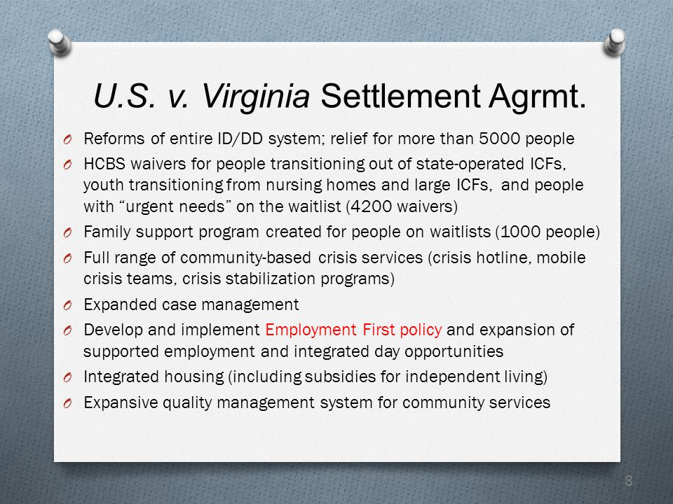 8 U.S. v. Virginia Settlement Agrmt. O Reforms of entire ID/DD system; relief for more than 5000 people O HCBS waivers for people transitioning out of