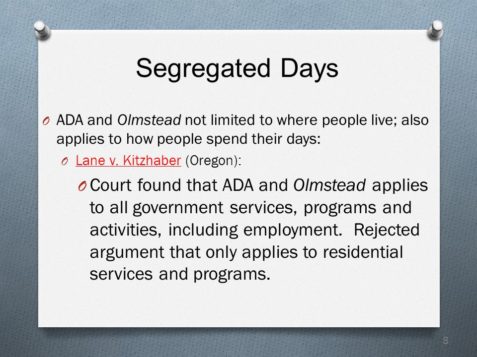 8 Segregated Days O ADA and Olmstead not limited to where people live; also applies to how people spend their days: O Lane v.