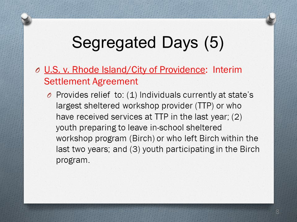 8 Segregated Days (5) O U.S. v. Rhode Island/City of Providence: Interim Settlement Agreement O Provides relief to: (1) Individuals currently at state