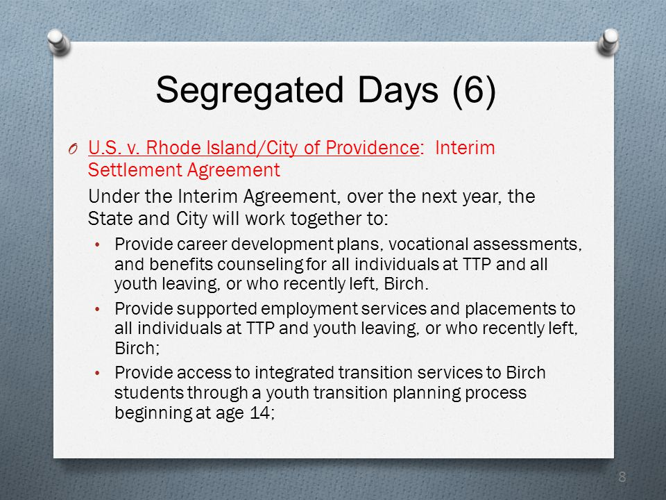 8 Segregated Days (6) O U.S. v. Rhode Island/City of Providence: Interim Settlement Agreement Under the Interim Agreement, over the next year, the Sta