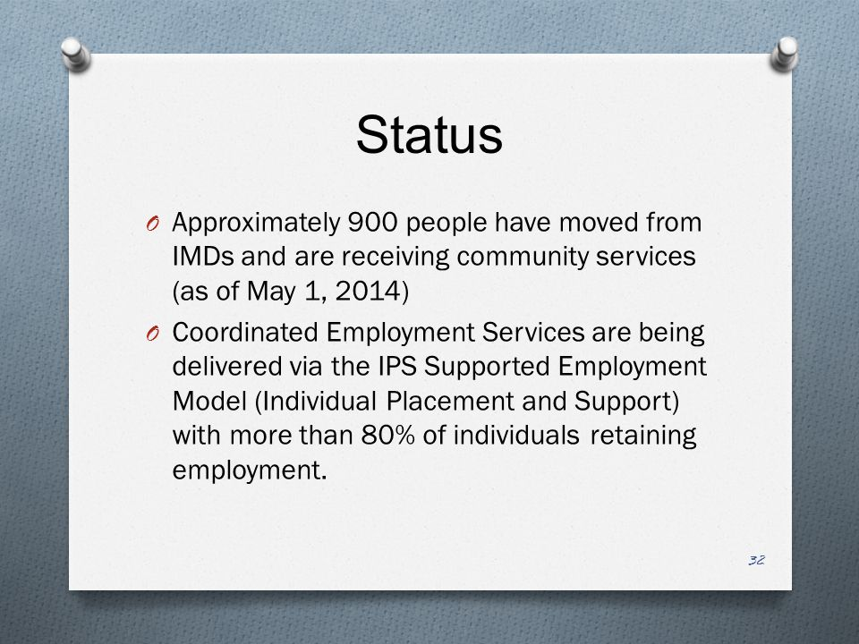 Status O Approximately 900 people have moved from IMDs and are receiving community services (as of May 1, 2014) O Coordinated Employment Services are being delivered via the IPS Supported Employment Model (Individual Placement and Support) with more than 80% of individuals retaining employment.