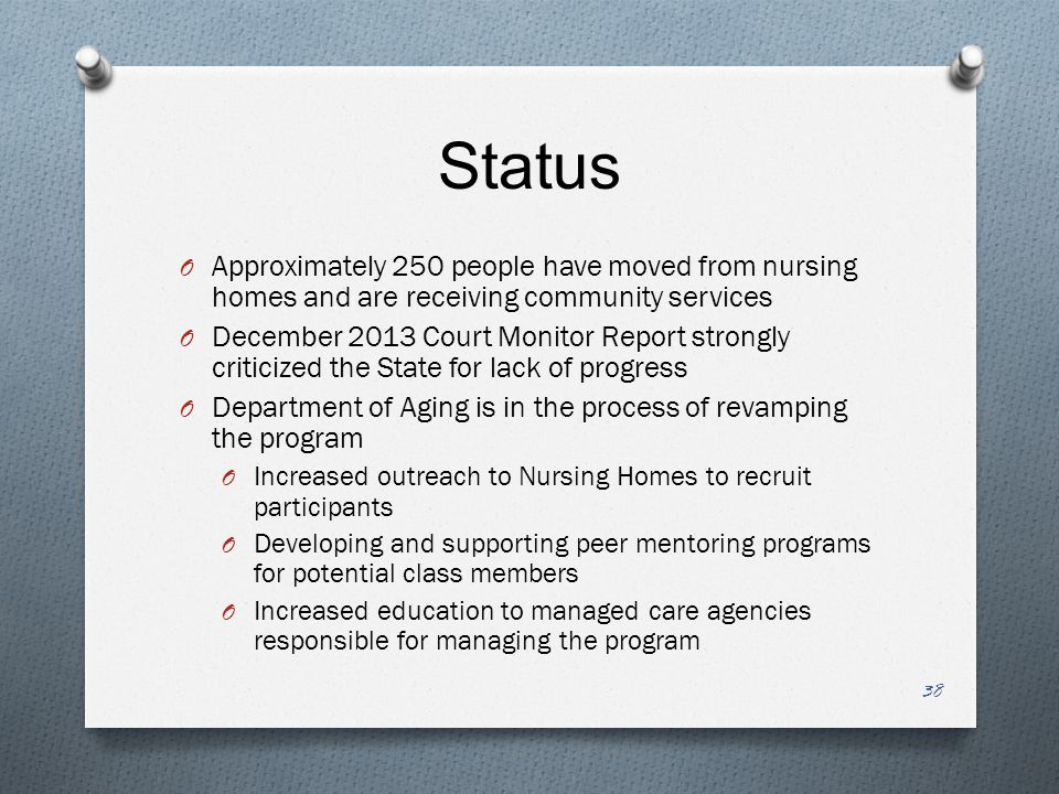 Status O Approximately 250 people have moved from nursing homes and are receiving community services O December 2013 Court Monitor Report strongly criticized the State for lack of progress O Department of Aging is in the process of revamping the program O Increased outreach to Nursing Homes to recruit participants O Developing and supporting peer mentoring programs for potential class members O Increased education to managed care agencies responsible for managing the program 38
