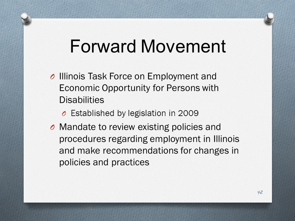 Forward Movement O Illinois Task Force on Employment and Economic Opportunity for Persons with Disabilities O Established by legislation in 2009 O Mandate to review existing policies and procedures regarding employment in Illinois and make recommendations for changes in policies and practices 42