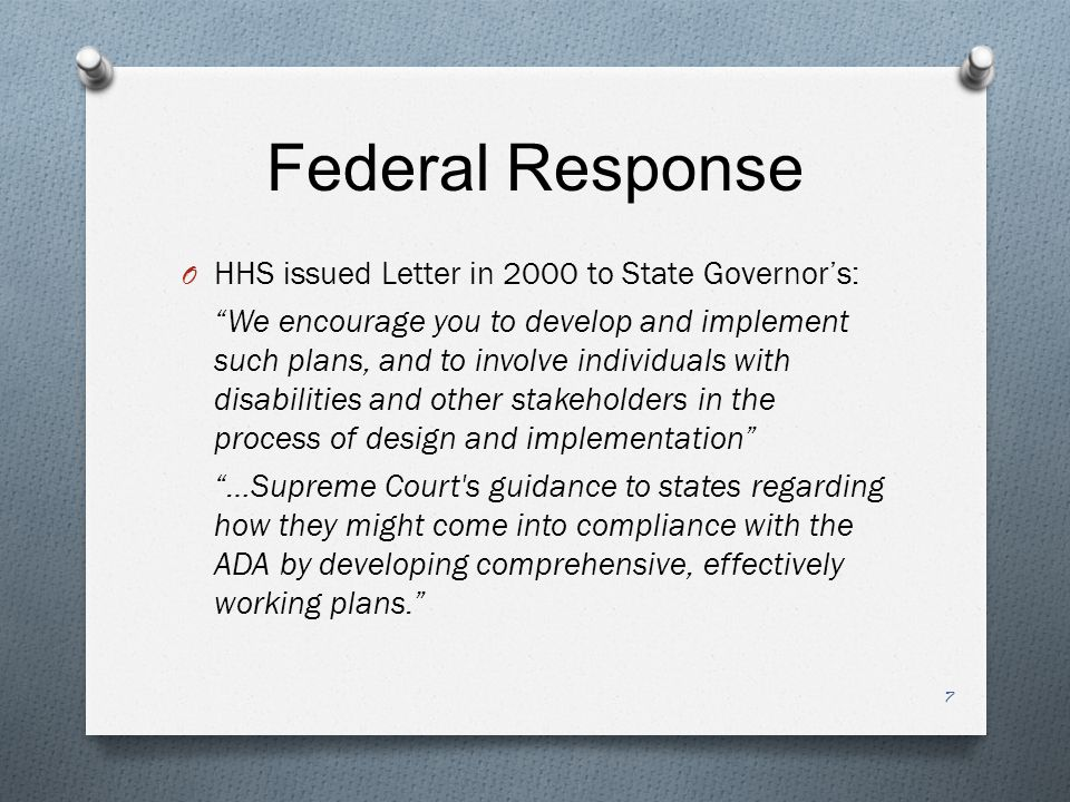 Federal Response O HHS issued Letter in 2000 to State Governor's: We encourage you to develop and implement such plans, and to involve individuals with disabilities and other stakeholders in the process of design and implementation …Supreme Court s guidance to states regarding how they might come into compliance with the ADA by developing comprehensive, effectively working plans. 7
