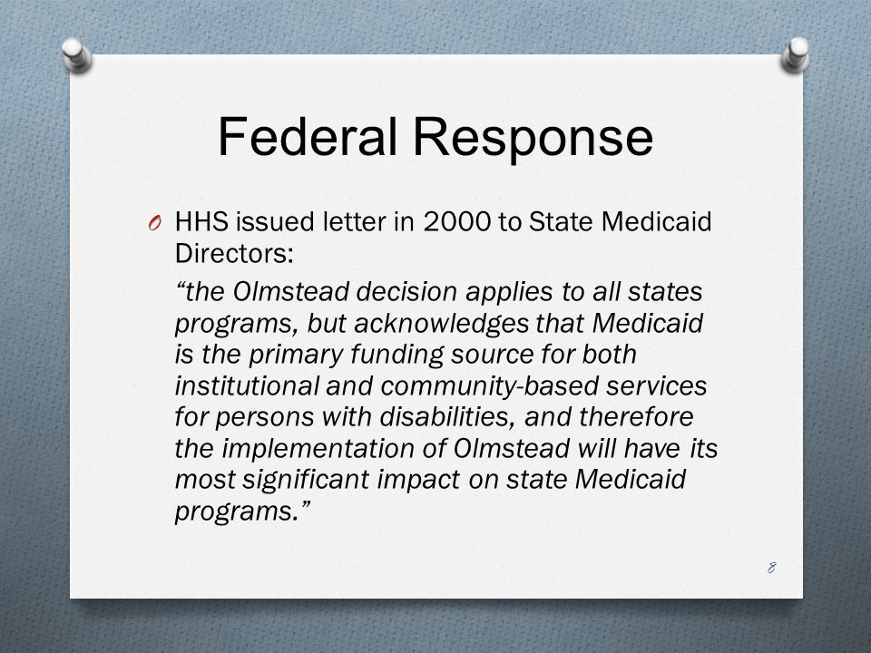 Federal Response O HHS issued letter in 2000 to State Medicaid Directors: the Olmstead decision applies to all states programs, but acknowledges that Medicaid is the primary funding source for both institutional and community-based services for persons with disabilities, and therefore the implementation of Olmstead will have its most significant impact on state Medicaid programs. 8