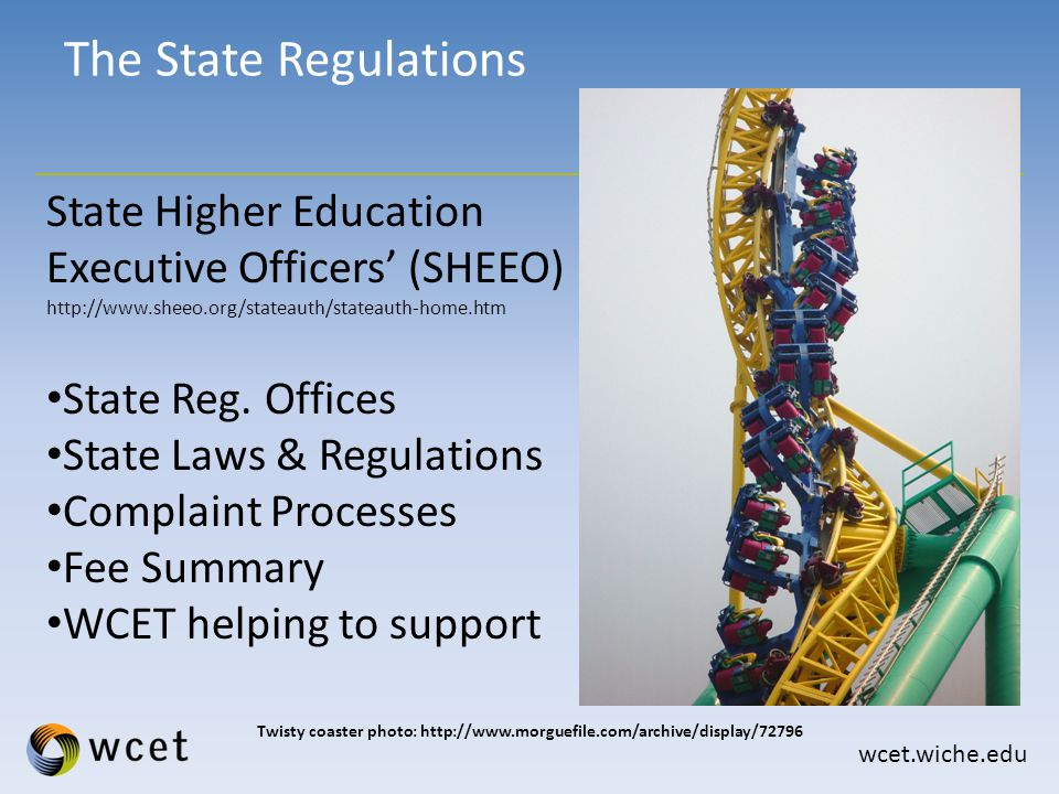 wcet.wiche.edu The State Regulations Twisty coaster photo: http://www.morguefile.com/archive/display/72796 State Higher Education Executive Officers' (SHEEO) http://www.sheeo.org/stateauth/stateauth-home.htm State Reg.