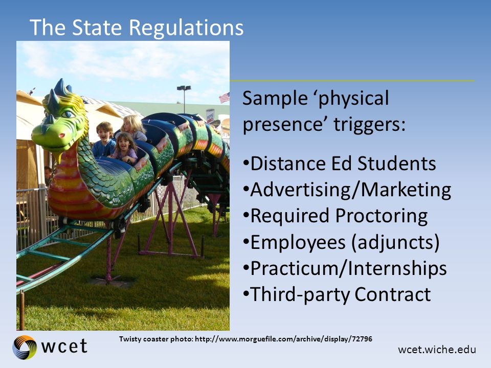 wcet.wiche.edu The State Regulations Twisty coaster photo: http://www.morguefile.com/archive/display/72796 Sample 'physical presence' triggers: Distance Ed Students Advertising/Marketing Required Proctoring Employees (adjuncts) Practicum/Internships Third-party Contract
