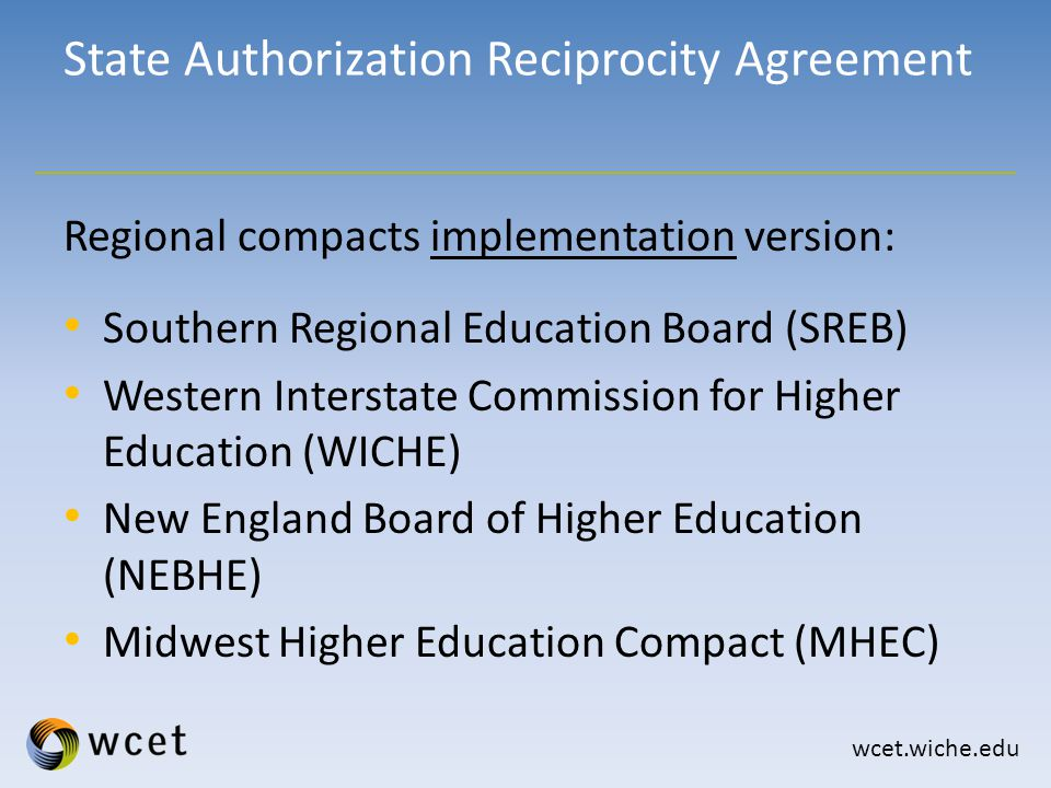 wcet.wiche.edu Regional compacts implementation version: Southern Regional Education Board (SREB) Western Interstate Commission for Higher Education (WICHE) New England Board of Higher Education (NEBHE) Midwest Higher Education Compact (MHEC) State Authorization Reciprocity Agreement