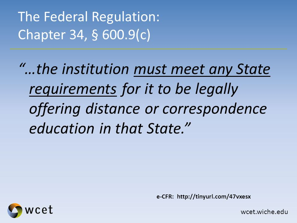 wcet.wiche.edu …the institution must meet any State requirements for it to be legally offering distance or correspondence education in that State. The Federal Regulation: Chapter 34, § 600.9(c) e-CFR: http://tinyurl.com/47vxesx