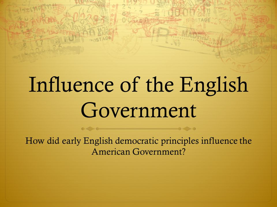 Influence of the English Government How did early English democratic principles influence the American Government?
