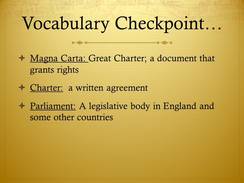Vocabulary Checkpoint…  Magna Carta: Great Charter; a document that grants rights  Charter: a written agreement  Parliament: A legislative body in