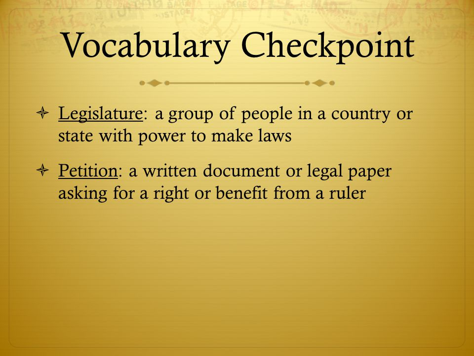 Vocabulary Checkpoint  Legislature: a group of people in a country or state with power to make laws  Petition: a written document or legal paper ask