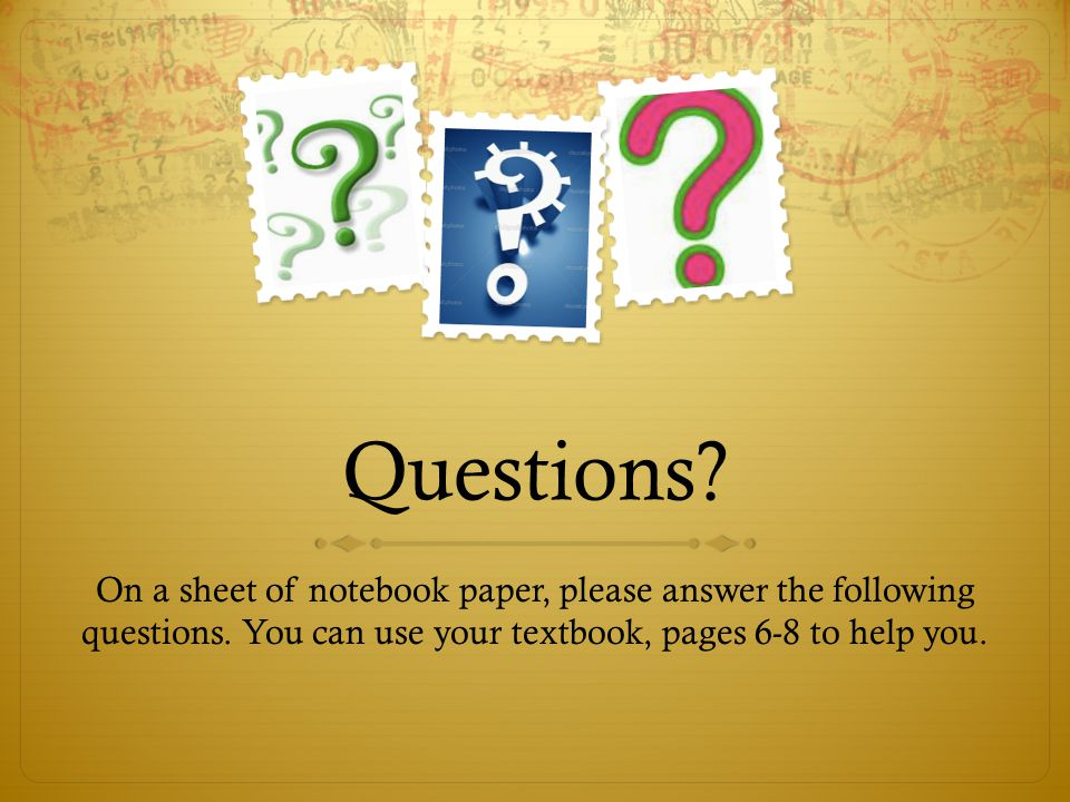Questions? On a sheet of notebook paper, please answer the following questions. You can use your textbook, pages 6-8 to help you.