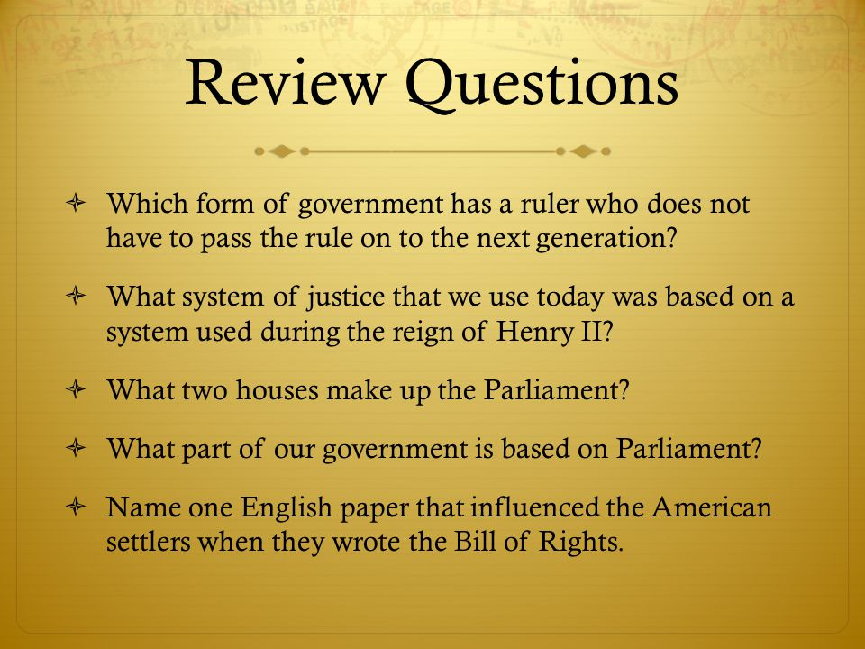 Review Questions  Which form of government has a ruler who does not have to pass the rule on to the next generation?  What system of justice that we