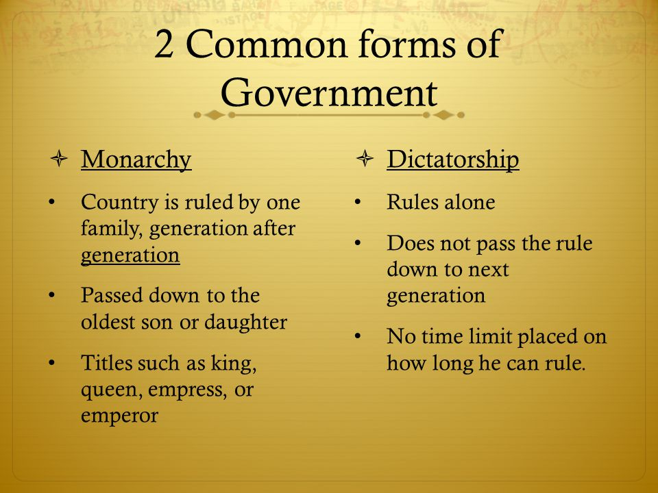 2 Common forms of Government  Monarchy Country is ruled by one family, generation after generation Passed down to the oldest son or daughter Titles s