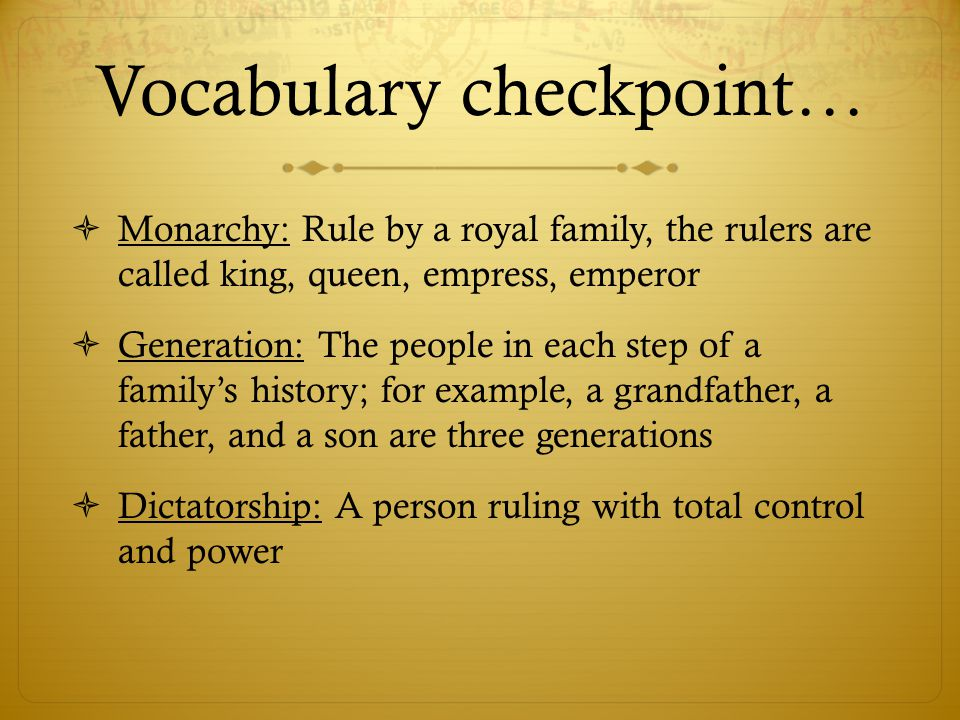 Vocabulary checkpoint…  Monarchy: Rule by a royal family, the rulers are called king, queen, empress, emperor  Generation: The people in each step o