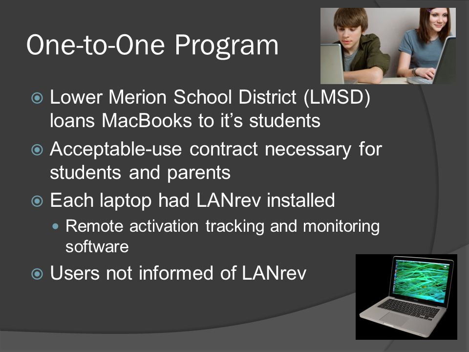 One-to-One Program  Lower Merion School District (LMSD) loans MacBooks to it's students  Acceptable-use contract necessary for students and parents  Each laptop had LANrev installed Remote activation tracking and monitoring software  Users not informed of LANrev