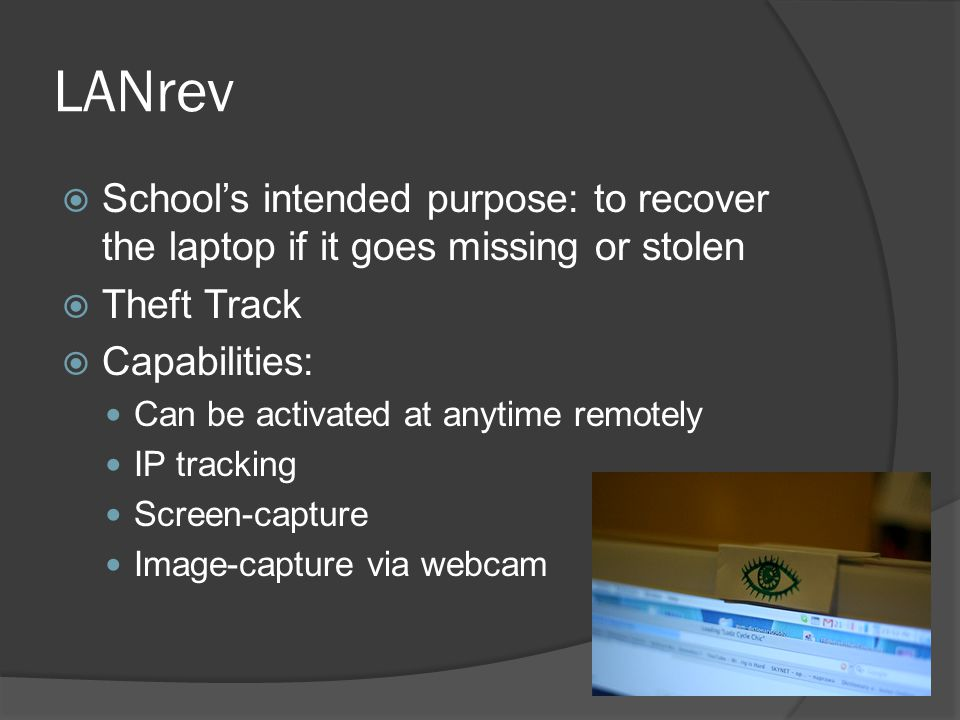 LANrev  School's intended purpose: to recover the laptop if it goes missing or stolen  Theft Track  Capabilities: Can be activated at anytime remotely IP tracking Screen-capture Image-capture via webcam
