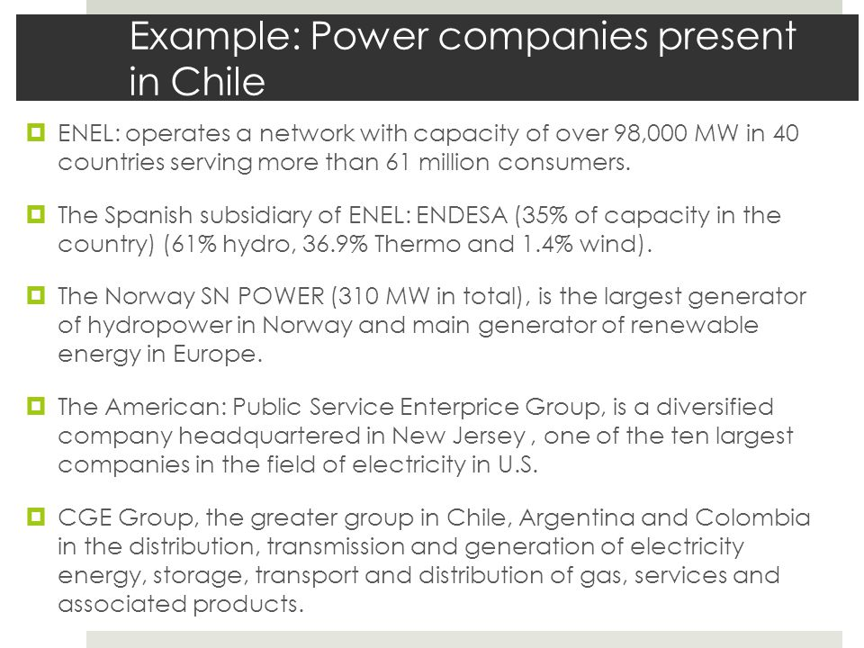 Example: Power companies present in Chile  ENEL: operates a network with capacity of over 98,000 MW in 40 countries serving more than 61 million cons