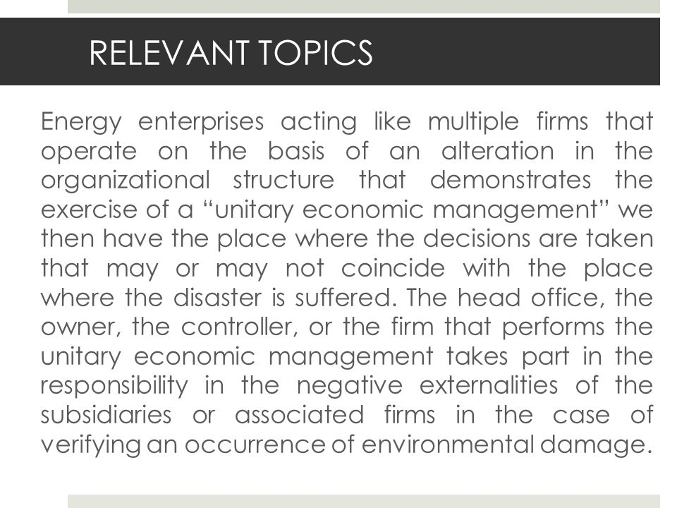 RELEVANT TOPICS Energy enterprises acting like multiple firms that operate on the basis of an alteration in the organizational structure that demonstrates the exercise of a unitary economic management we then have the place where the decisions are taken that may or may not coincide with the place where the disaster is suffered.