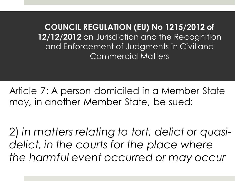 COUNCIL REGULATION (EU) No 1215/2012 of 12/12/2012 on Jurisdiction and the Recognition and Enforcement of Judgments in Civil and Commercial Matters 2) in matters relating to tort, delict or quasi- delict, in the courts for the place where the harmful event occurred or may occur Article 7: A person domiciled in a Member State may, in another Member State, be sued: