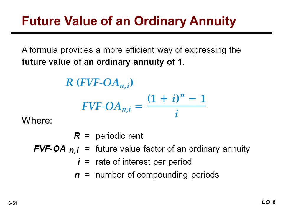 6-51 R = periodic rent FVF-OA = future value factor of an ordinary annuity i = rate of interest per period n = number of compounding periods A formula