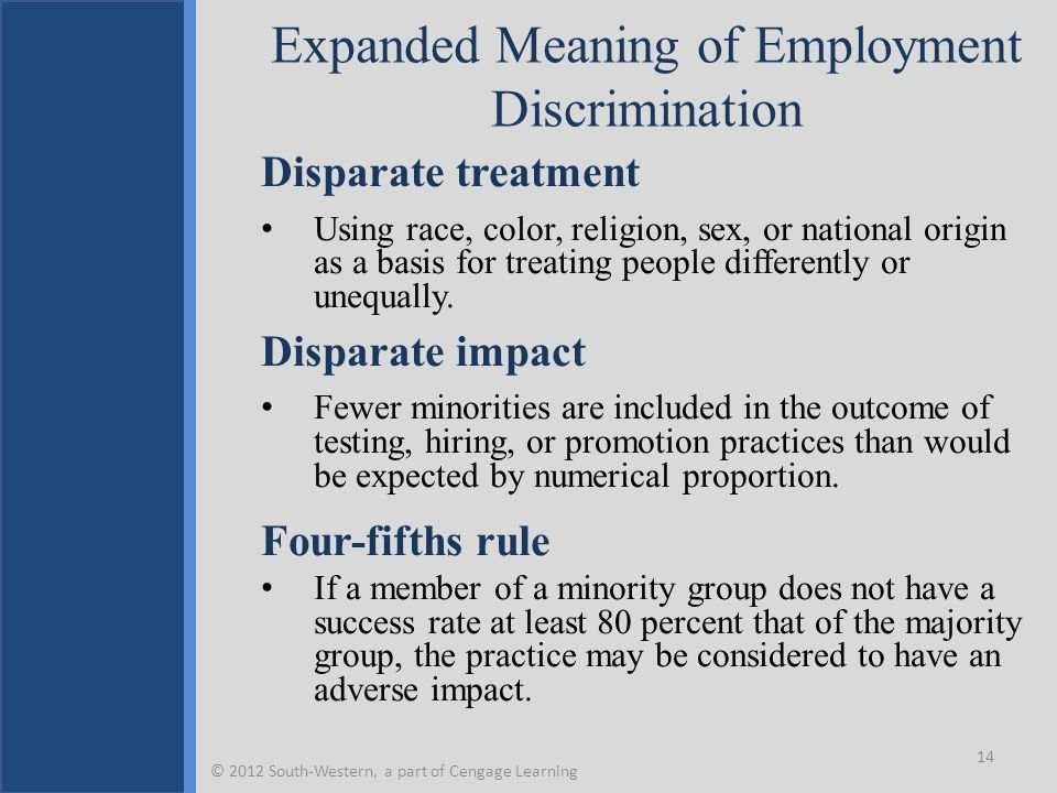 Expanded Meaning of Employment Discrimination Disparate treatment Using race, color, religion, sex, or national origin as a basis for treating people differently or unequally.