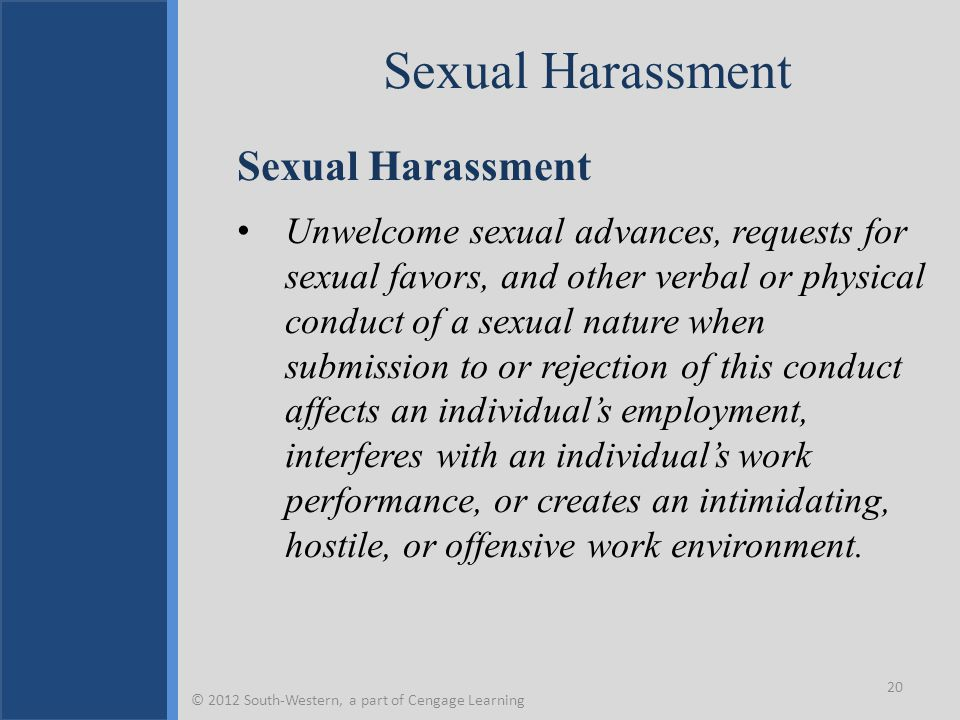 Sexual Harassment Unwelcome sexual advances, requests for sexual favors, and other verbal or physical conduct of a sexual nature when submission to or rejection of this conduct affects an individual's employment, interferes with an individual's work performance, or creates an intimidating, hostile, or offensive work environment.