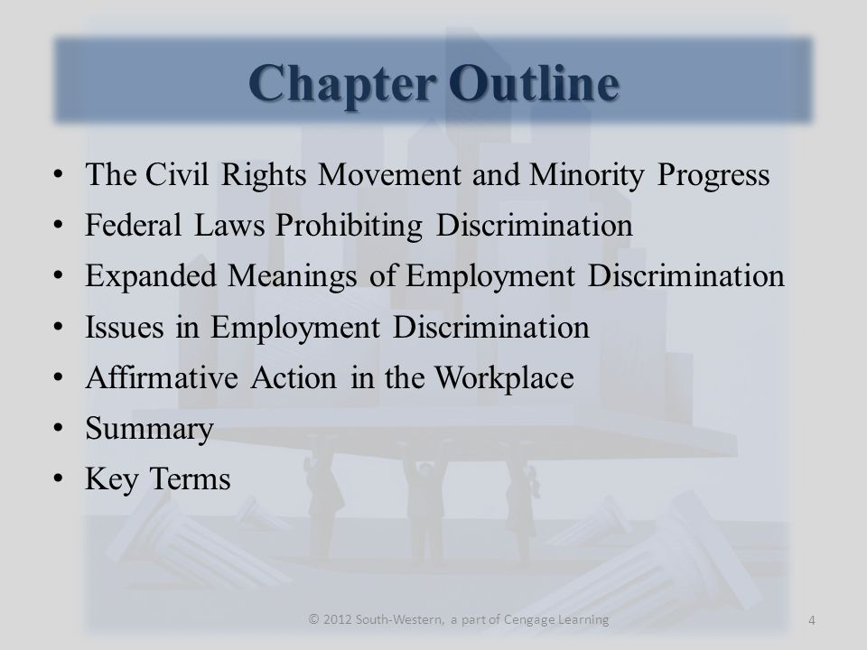 Chapter Outline The Civil Rights Movement and Minority Progress Federal Laws Prohibiting Discrimination Expanded Meanings of Employment Discrimination Issues in Employment Discrimination Affirmative Action in the Workplace Summary Key Terms 4 © 2012 South-Western, a part of Cengage Learning