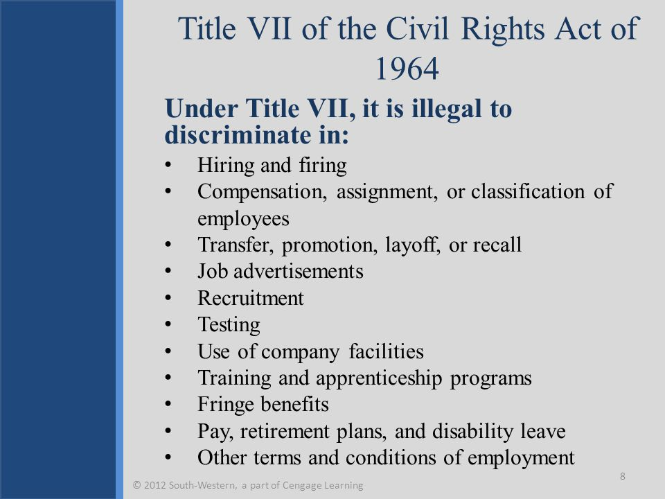 Title VII of the Civil Rights Act of 1964 Under Title VII, it is illegal to discriminate in: Hiring and firing Compensation, assignment, or classification of employees Transfer, promotion, layoff, or recall Job advertisements Recruitment Testing Use of company facilities Training and apprenticeship programs Fringe benefits Pay, retirement plans, and disability leave Other terms and conditions of employment 8 © 2012 South-Western, a part of Cengage Learning