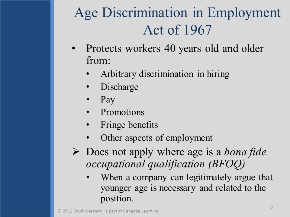 Age Discrimination in Employment Act of 1967 Protects workers 40 years old and older from: Arbitrary discrimination in hiring Discharge Pay Promotions Fringe benefits Other aspects of employment  Does not apply where age is a bona fide occupational qualification (BFOQ) When a company can legitimately argue that younger age is necessary and related to the position.