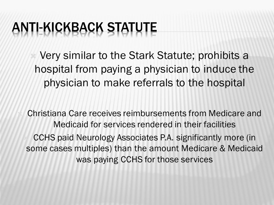  Very similar to the Stark Statute; prohibits a hospital from paying a physician to induce the physician to make referrals to the hospital  Christia