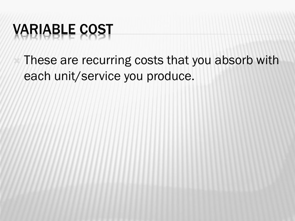  These are recurring costs that you absorb with each unit/service you produce.