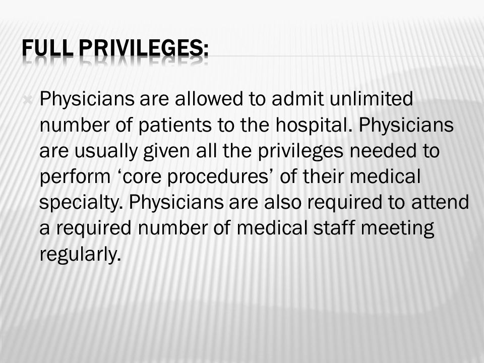  Physicians are allowed to admit unlimited number of patients to the hospital. Physicians are usually given all the privileges needed to perform 'cor