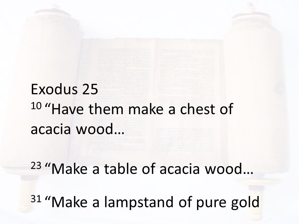 """Exodus 25 10 """"Have them make a chest of acacia wood… 23 """"Make a table of acacia wood… 31 """"Make a lampstand of pure gold"""
