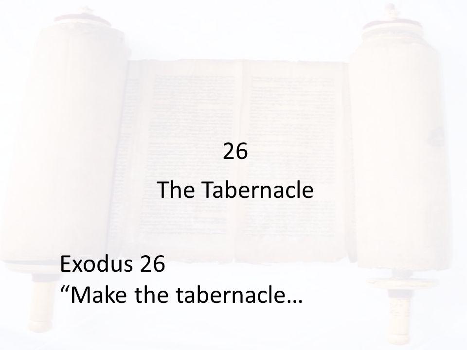 26 The Tabernacle Exodus 26 Make the tabernacle…