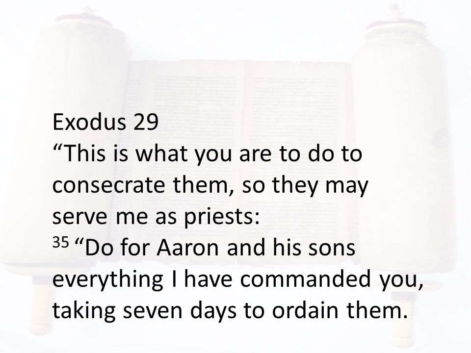 """Exodus 29 """"This is what you are to do to consecrate them, so they may serve me as priests: 35 """"Do for Aaron and his sons everything I have commanded y"""