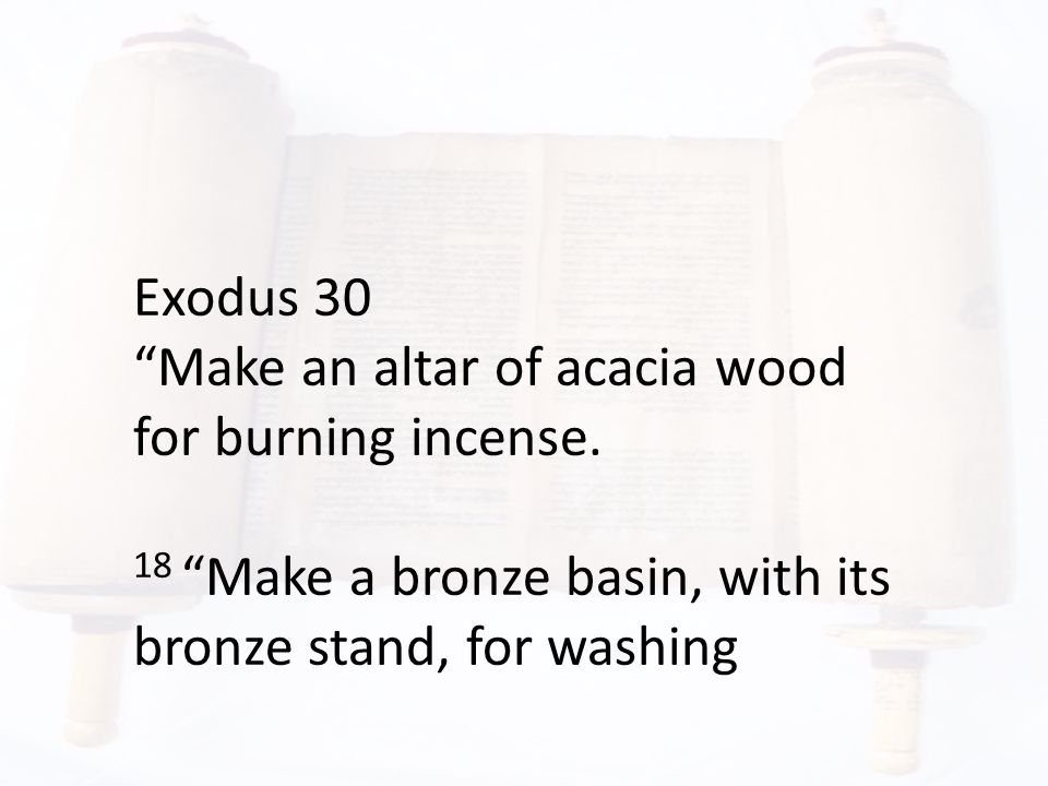 """Exodus 30 """"Make an altar of acacia wood for burning incense. 18 """"Make a bronze basin, with its bronze stand, for washing"""