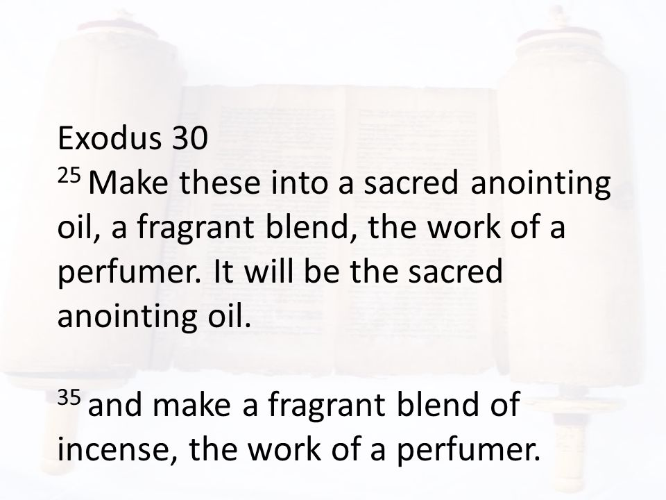 Exodus 30 25 Make these into a sacred anointing oil, a fragrant blend, the work of a perfumer.